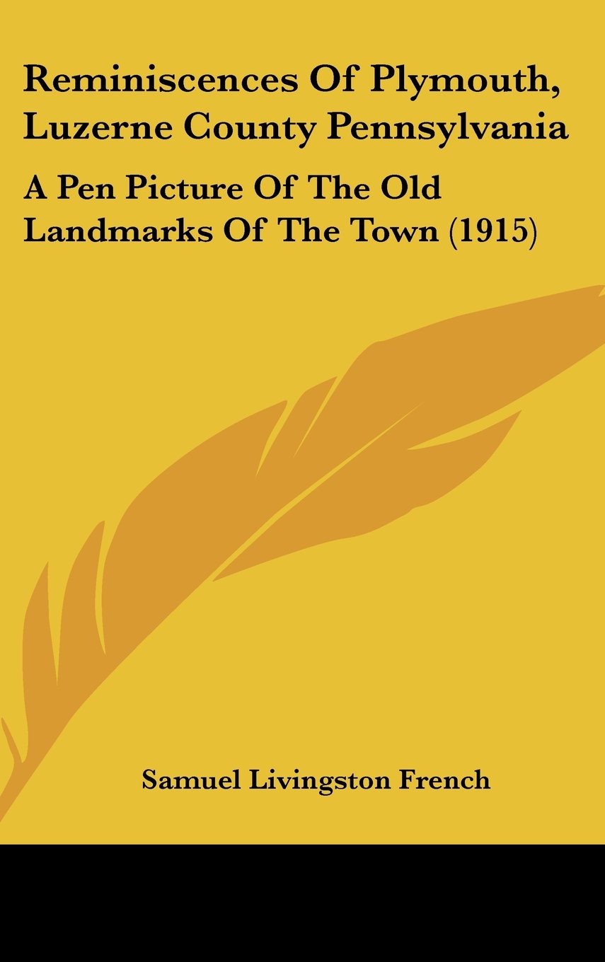 Read Online Reminiscences Of Plymouth, Luzerne County Pennsylvania: A Pen Picture Of The Old Landmarks Of The Town (1915) pdf epub