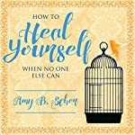 How to Heal Yourself When No One Else Can: A Total Self-Healing Approach for Mind, Body, and Spirit | Amy B. Scher