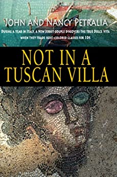 Not in a Tuscan Villa: During a year in Italy, a New Jersey couple discovers the true Dolce Vita when they trade rose-colored glasses for 3Ds by [Petralia, John, Petralia, Nancy]