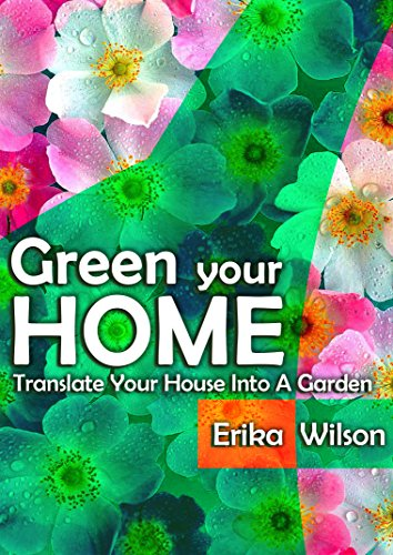 GREEN YOUR HOME : Translate Your Home Into A Garden: Indoor gardening guide, Grow house plants, Ideas, tips and techniques by [Wilson, Erika]