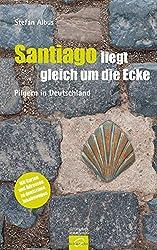 Santiago liegt gleich um die Ecke: Pilgern in Deutschland