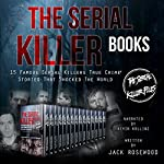 The Serial Killer Books: 15 Famous Serial Killers True Crime Stories That Shocked the World  | Jack Rosewood