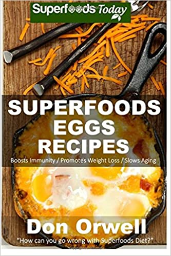 Superfoods Eggs Recipes: Over 40 Quick and Easy Gluten Free Low Cholesterol Whole Foods Recipes full of Antioxidants and Phytochemicals: Volume 100 (Natural Weight Loss Transformation)