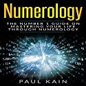 Numerology: The Number 1 Guide on Mastering Your Life Through Numerology Audiobook by Paul Kain Narrated by Able Samuel Jacobs