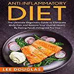 Anti-Inflammatory Diet: The Ultimate Beginners Guide to Eliminate Body Pain and Restore Your Overall Health by Eating Foods Designed for You | Lee Douglas