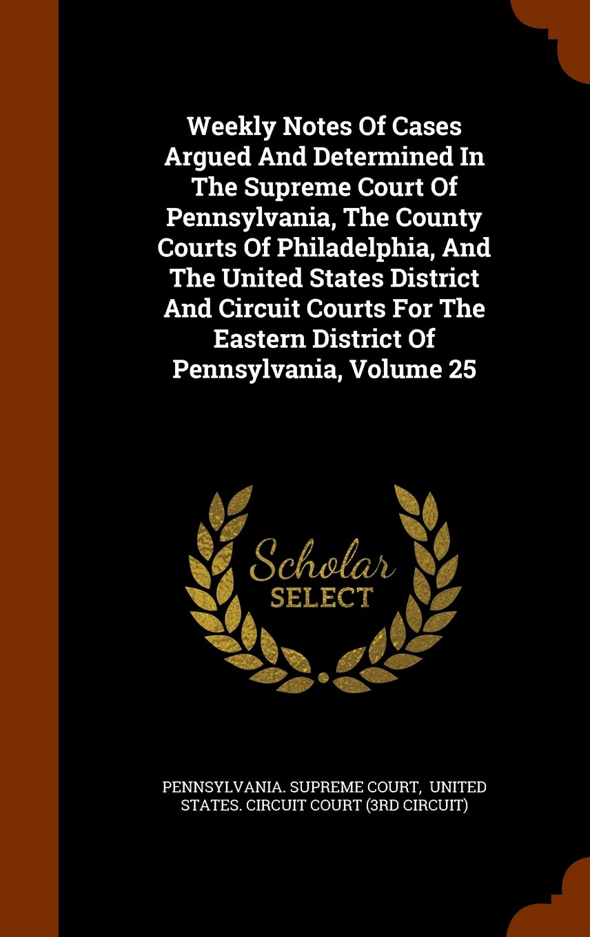 Weekly Notes Of Cases Argued And Determined In The Supreme Court Of Pennsylvania, The County Courts Of Philadelphia, And The United States District ... Eastern District Of Pennsylvania, Volume 25 pdf epub