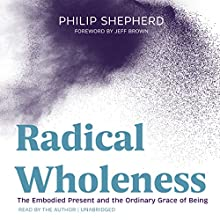 Radical Wholeness Audiobook by Philip Shepherd, Jeff Brown, Grover Gardner Narrated by Philip Shepherd