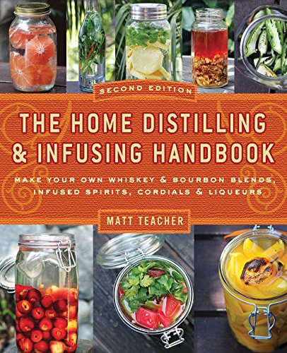 Vodka Distilled - The Home Distilling and Infusing Handbook, Second Edition: Make Your Own Whiskey & Bourbon Blends, Infused Spirits, Cordials & Liqueurs
