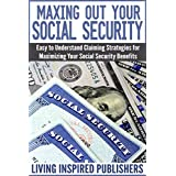Maxing Out Your Social Security: Easy to Understand Claiming Strategies for Maximizing Your Social Security Benefits