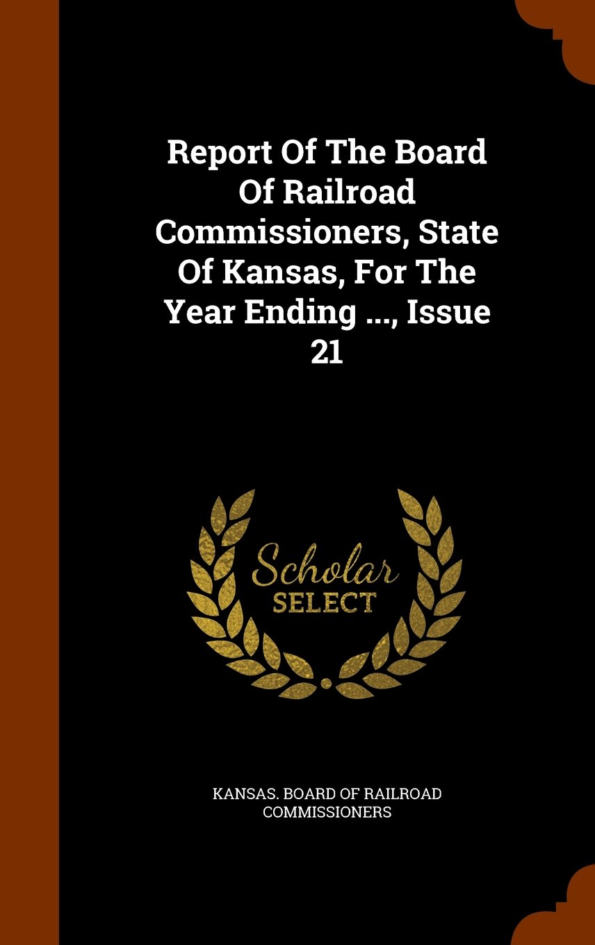 Download Report Of The Board Of Railroad Commissioners, State Of Kansas, For The Year Ending ..., Issue 21 pdf