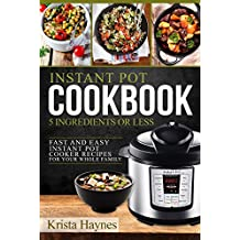 Instant Pot Cookbook 5 Ingredients Or Less: Fast and Easy Instant Pot Cooker Recipes For Your Whole Family