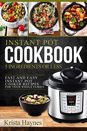 Instant Pot Cookbook 5 Ingredients Or Less: Fast and Easy Instant Pot Cooker Recipes For Your Whole Family by Krista  Haynes, Julie  J. Houle