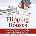 Flipping Houses: How to Find, Buy, Refurbish, and Sell Houses for Profit | Mark Williams