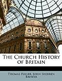 The Church History of Britain, Thomas Fuller and John Sherren Brewer, 1146459807