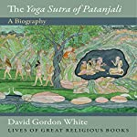 The Yoga Sutra of Patanjali: A Biography | David Gordon White