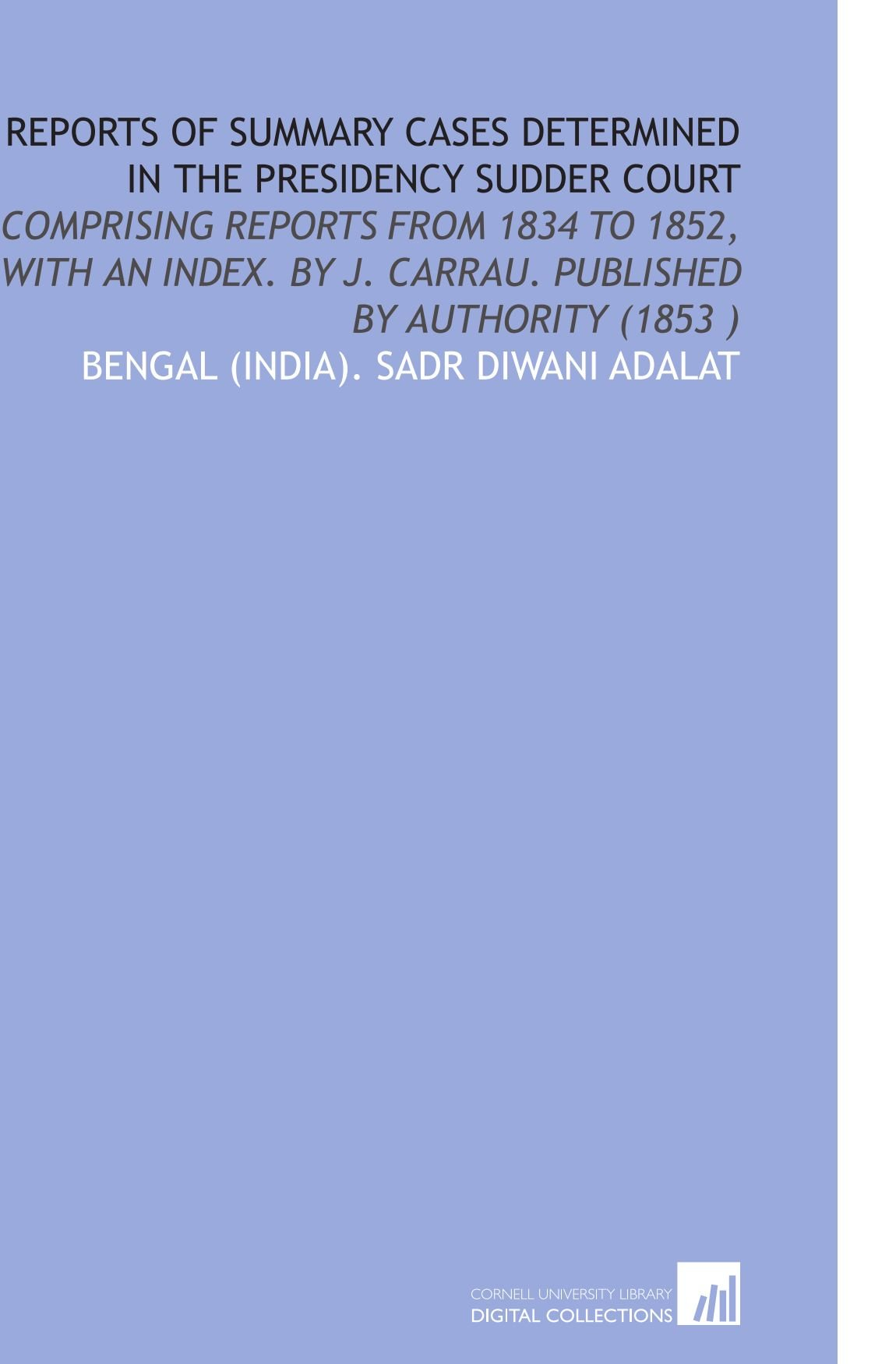 Reports of Summary Cases Determined in the Presidency Sudder Court: Comprising Reports From 1834 to 1852, With an Index. By J. Carrau. Published by Authority (1853 ) PDF