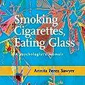 Smoking Cigarettes, Eating Glass: A Psychologist's Memoir Audiobook by Annita Perez Sawyer Narrated by Annita Perez Sawyer