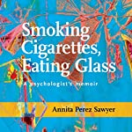 Smoking Cigarettes, Eating Glass: A Psychologist's Memoir | Annita Perez Sawyer