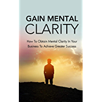 Gain Mental Clarity: How to obtain mental clarity in your business to achieve greater success (English Edition)