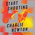 Start Shooting: A Novel Audiobook by Charlie Newton Narrated by Nancy Linari, Tish Hicks, Serafin Falcon