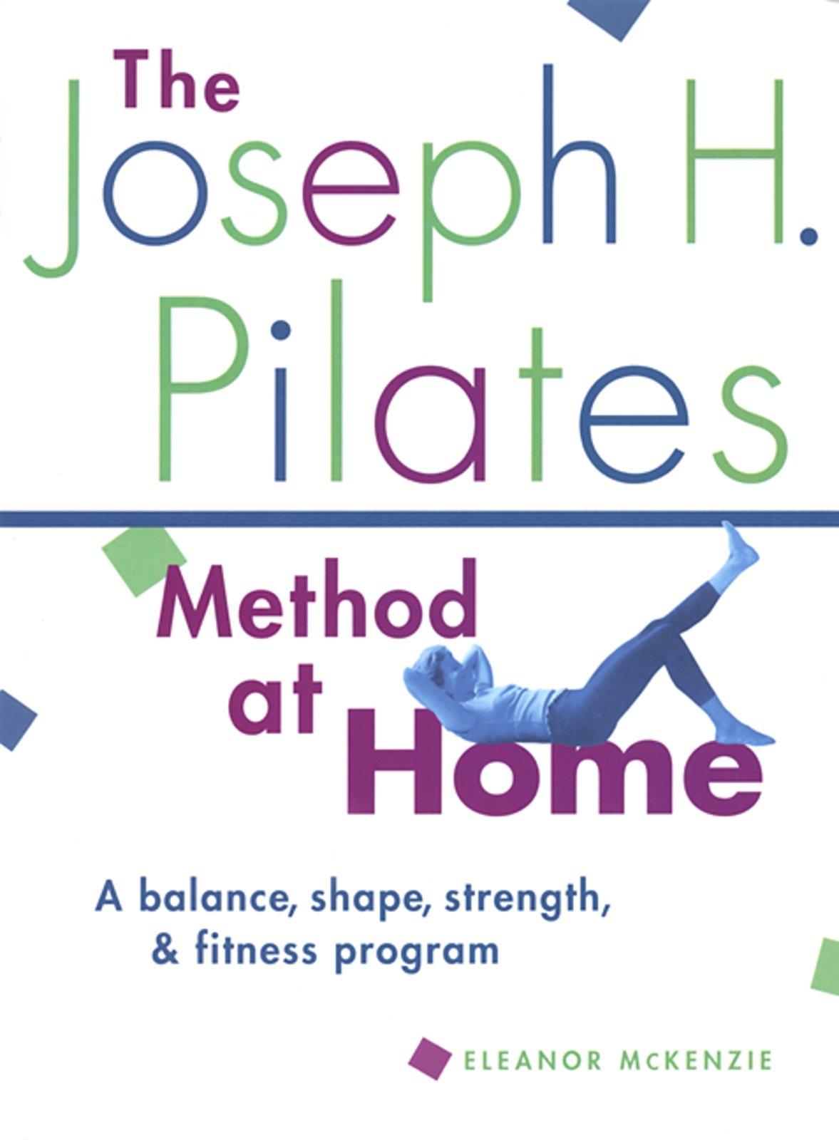 Read Online The Joseph H. Pilates Method at Home: A Balance, Shape, Strength, and Fitness Program PDF