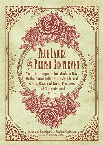 True Ladies and Proper Gentlemen: Victorian Etiquette for Modern-Day Mothers and Fathers, Husbands and Wives, Boys and Girls, Teachers and Students, and (19th Century Victorian Women's Costumes)