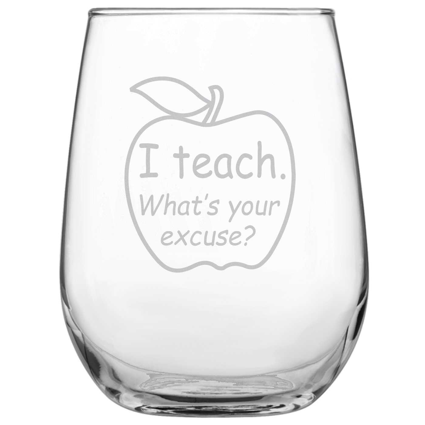 I Teach. What's Your Excuse? Funny 17oz Stemless Funny Wine Glass - Engraved Gift for Teacher • University • College • Professor • Teacher's Gift • Homeschool • Back to School