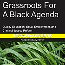 Grassroots for a Black Agenda: Quality Education, Equal Employment, and Criminal Justice Reform Audiobook by Edward Dwayne Sanders Narrated by Larry Herron