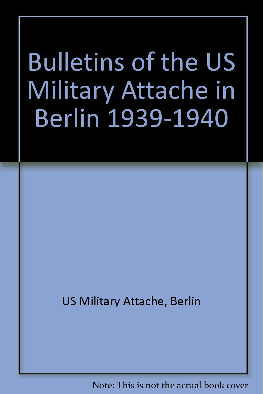 Read Online Bulletins of the US Military Attache in Berlin 1939-1940 pdf epub