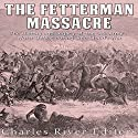 The Fetterman Massacre: The History and Legacy of the U.S. Army's Worst Defeat During Red Cloud's War Audiobook by Charles River Editors Narrated by Bill Hare