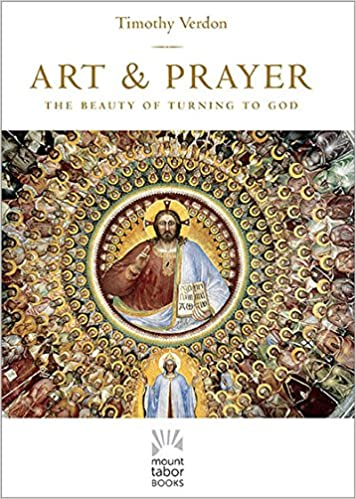 Amazon Art And Prayer The Beauty Of Turning To God Mount Tabor Books 9781612615721 Timothy Verdon