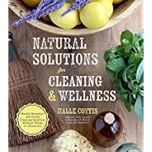 Natural Solutions for Cleaning & Wellness: Health Remedies and Green Cleaning Solutions Without Toxins or Chemicals