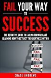 Fail Your Way to Success - The Definitive Guide to Failing Forward and Learning How to Extract The Greatness Within: Why Failing is an Integral Part of ... Path to Success: A Five Part Series Book 1)