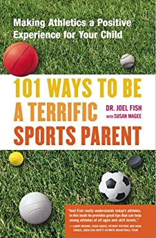 101 Ways to Be a Terrific Sports Parent: Making Athletics a Positive Experience for Your Child by [Fish, Joel]