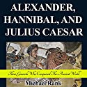 Alexander, Hannibal, and Julius Caesar: Three Generals Who Conquered the Ancient World: History 1-Hour Reads Audiobook by Michael Rank Narrated by Kevin Pierce