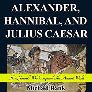 Alexander, Hannibal, and Julius Caesar: Three Generals Who Conquered the Ancient World Audiobook