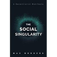 The Social Singularity: How decentralization will allow us to transcend politics, create global prosperity, and avoid…