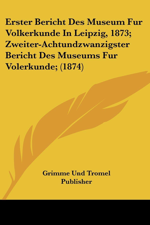 Download Erster Bericht Des Museum Fur Volkerkunde In Leipzig, 1873; Zweiter-Achtundzwanzigster Bericht Des Museums Fur Volerkunde; (1874) (German Edition) ebook