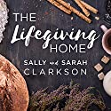 The Lifegiving Home: Creating a Place of Belonging and Becoming Hörbuch von Sally Clarkson, Sarah Clarkson Gesprochen von: Donna Postel