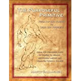 The Purposeful Primitive: From Fat and Flaccid to Lean and Powerful - Using the Primordial Laws of Fitness to Trigger Inevita