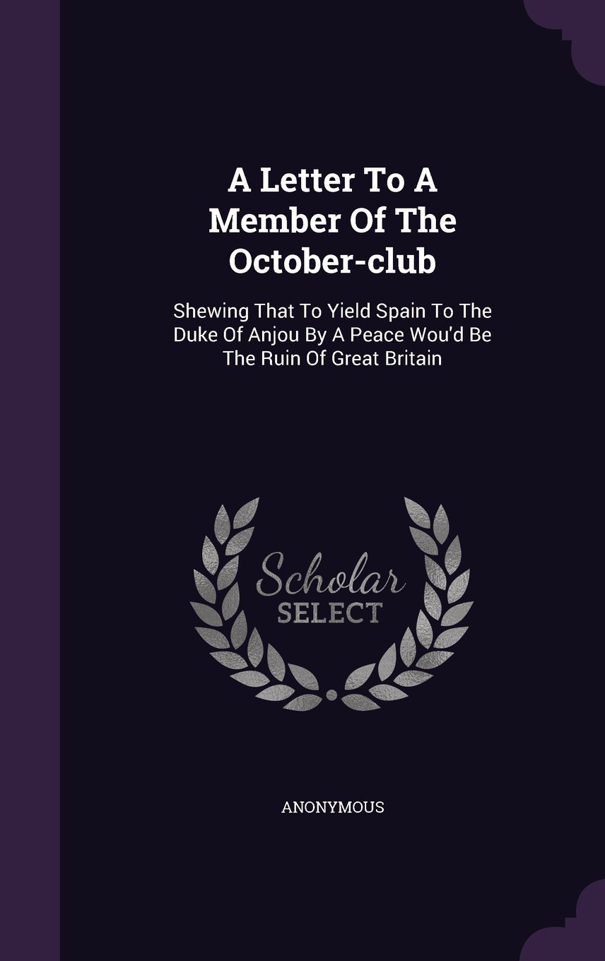 A Letter to a Member of the October-Club: Shewing That to Yield Spain to the Duke of Anjou by a Peace Wou'd Be the Ruin of Great Britain PDF