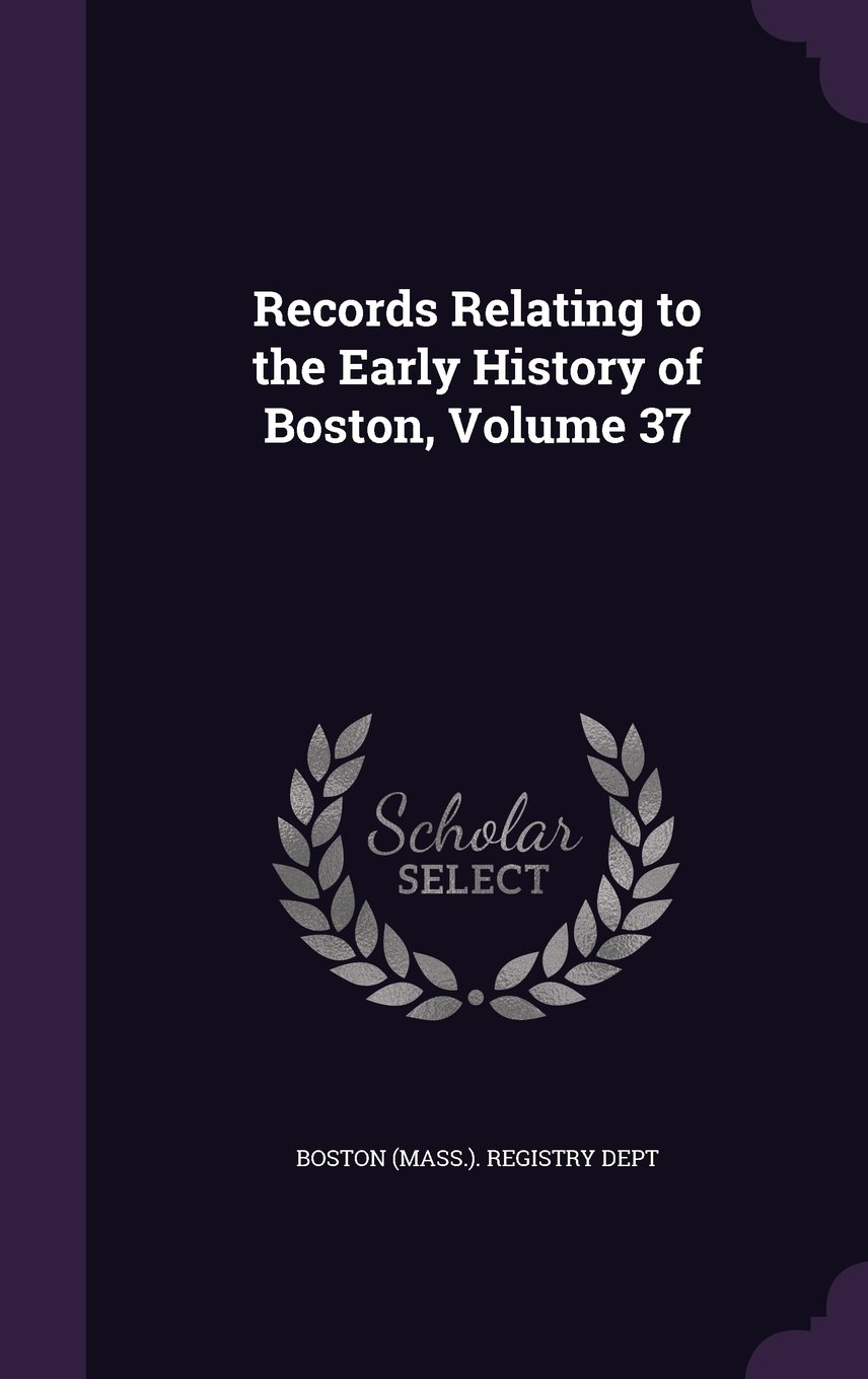 Records Relating to the Early History of Boston, Volume 37 ebook