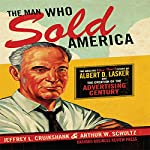 The Man Who Sold America: The Amazing but True Story of Albert D. Lasker and the Creation of the Advertising Century | Jeffrey L. Cruikshank,Arthur W. Schultz