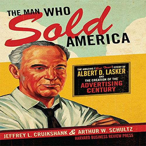The Man Who Sold America: The Amazing but True Story of Albert D. Lasker and the Creation of the Advertising Century by Gildan Media, LLC