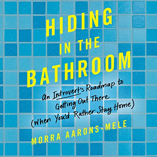Hiding in the Bathroom: An Introvert's Roadmap to Getting Out There (When You'd Rather Stay Home) by Harper Audio