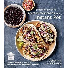 El libro esencial de recetas mexicanas para Instant Pot: Sabores auténticos y recetas contemporáneas para tu olla a presión