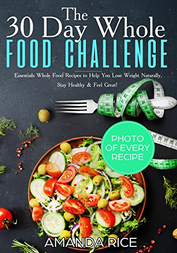 30 Day Whole Food Challenge: Essentials Whole Food Recipes to Help You Lose Weight Naturally, Stay Healthy & Feel  Great by Amanda Rice