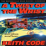A Twist of the Wrist: Motorcycle Road Racer's Handbook - Volume 1