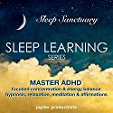 Master ADHD, Focused Concentration & Energy Balance: Sleep Learning, Hypnosis, Relaxation, Meditation & Affirmations Speech by  Jupiter Productions Narrated by Anna Thompson