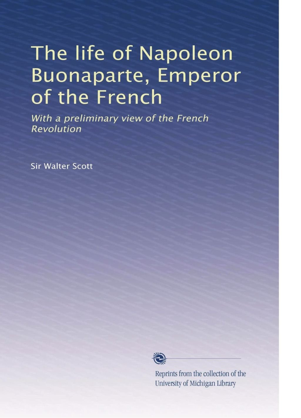 The life of Napoleon Buonaparte, Emperor of the French: With a preliminary view of the French Revolution PDF